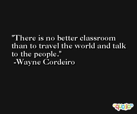 There is no better classroom than to travel the world and talk to the people. -Wayne Cordeiro