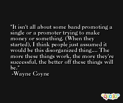 It isn't all about some band promoting a single or a promoter trying to make money or something. (When they started), I think people just assumed it would be this disorganized thing.... The more these things work, the more they're successful, the better off these things will be. -Wayne Coyne