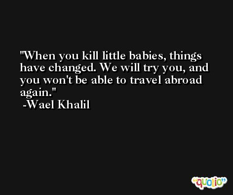 When you kill little babies, things have changed. We will try you, and you won't be able to travel abroad again. -Wael Khalil