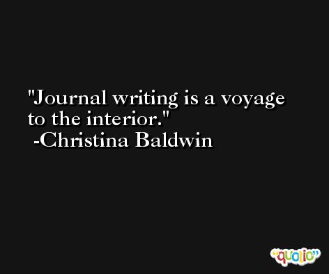 Journal writing is a voyage to the interior. -Christina Baldwin
