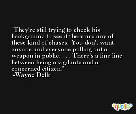 They're still trying to check his background to see if there are any of these kind of chases. You don't want anyone and everyone pulling out a weapon in public. . . . There's a fine line between being a vigilante and a concerned citizen. -Wayne Delk