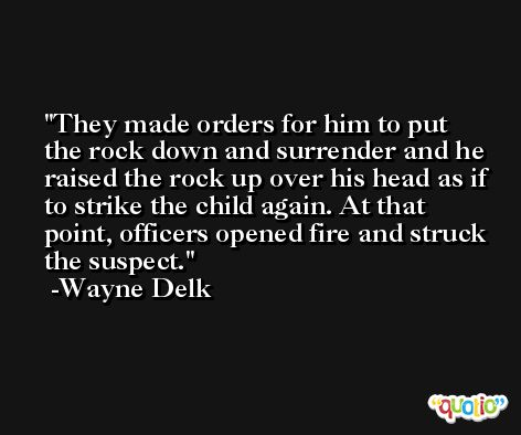 They made orders for him to put the rock down and surrender and he raised the rock up over his head as if to strike the child again. At that point, officers opened fire and struck the suspect. -Wayne Delk