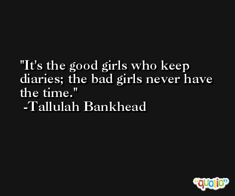 It's the good girls who keep diaries; the bad girls never have the time. -Tallulah Bankhead