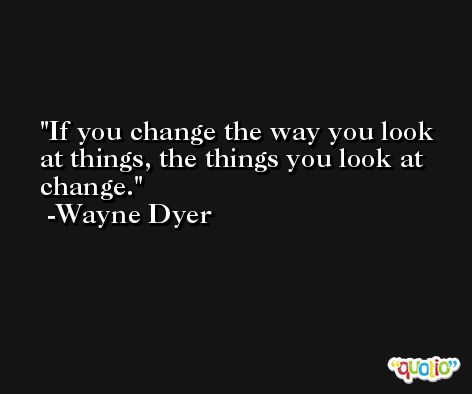 If you change the way you look at things, the things you look at change. -Wayne Dyer