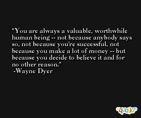 You are always a valuable, worthwhile human being -- not because anybody says so, not because you're successful, not because you make a lot of money -- but because you decide to believe it and for no other reason. -Wayne Dyer