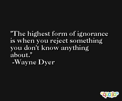 The highest form of ignorance is when you reject something you don't know anything about. -Wayne Dyer