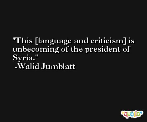 This [language and criticism] is unbecoming of the president of Syria. -Walid Jumblatt