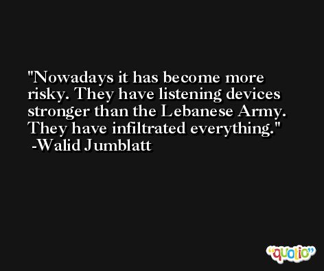 Nowadays it has become more risky. They have listening devices stronger than the Lebanese Army. They have infiltrated everything. -Walid Jumblatt