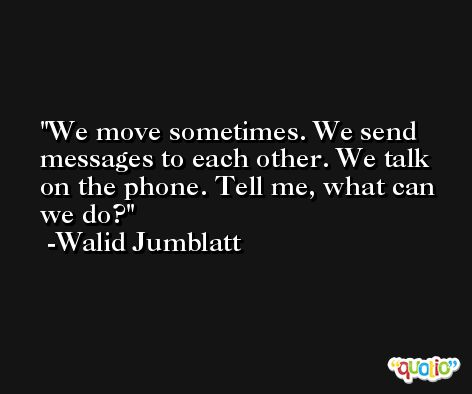 We move sometimes. We send messages to each other. We talk on the phone. Tell me, what can we do? -Walid Jumblatt