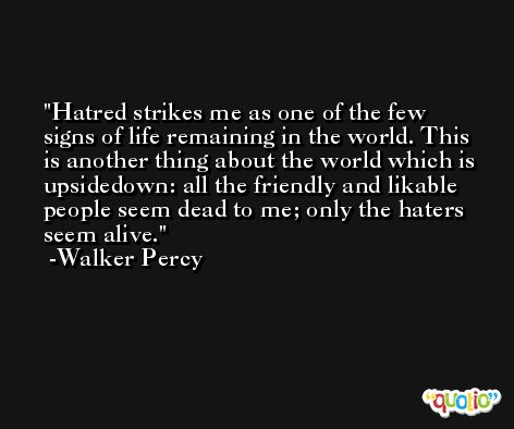 Hatred strikes me as one of the few signs of life remaining in the world. This is another thing about the world which is upsidedown: all the friendly and likable people seem dead to me; only the haters seem alive. -Walker Percy