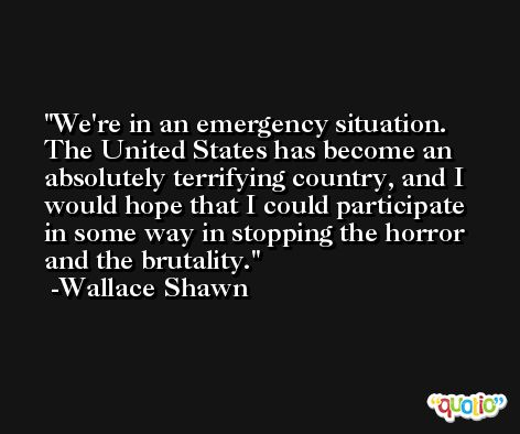 We're in an emergency situation. The United States has become an absolutely terrifying country, and I would hope that I could participate in some way in stopping the horror and the brutality. -Wallace Shawn