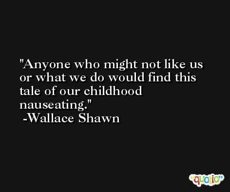Anyone who might not like us or what we do would find this tale of our childhood nauseating. -Wallace Shawn