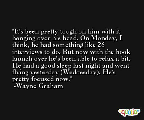 It's been pretty tough on him with it hanging over his head. On Monday, I think, he had something like 26 interviews to do. But now with the book launch over he's been able to relax a bit. He had a good sleep last night and went flying yesterday (Wednesday). He's pretty focused now. -Wayne Graham