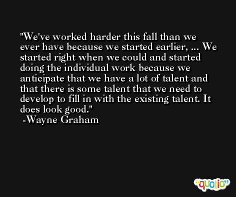 We've worked harder this fall than we ever have because we started earlier, ... We started right when we could and started doing the individual work because we anticipate that we have a lot of talent and that there is some talent that we need to develop to fill in with the existing talent. It does look good. -Wayne Graham