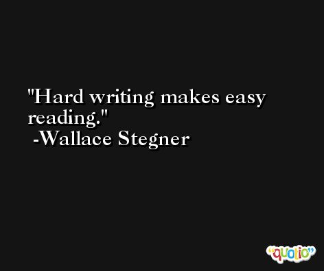 Hard writing makes easy reading. -Wallace Stegner