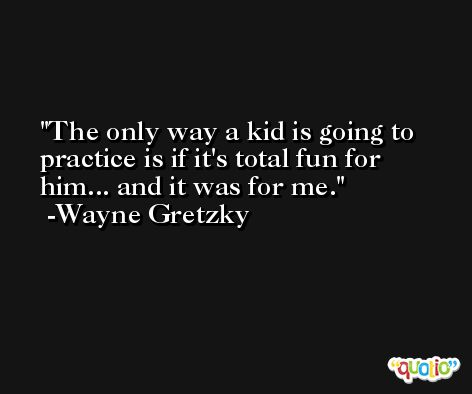 The only way a kid is going to practice is if it's total fun for him... and it was for me. -Wayne Gretzky