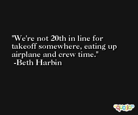 We're not 20th in line for takeoff somewhere, eating up airplane and crew time. -Beth Harbin