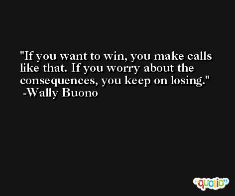 If you want to win, you make calls like that. If you worry about the consequences, you keep on losing. -Wally Buono
