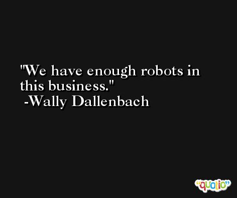 We have enough robots in this business. -Wally Dallenbach