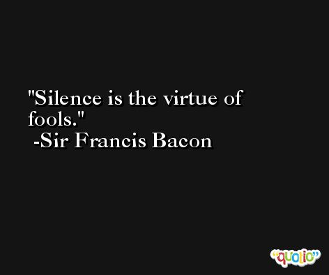 Silence is the virtue of fools. -Sir Francis Bacon