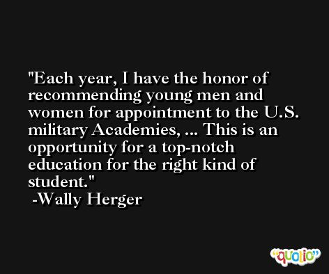 Each year, I have the honor of recommending young men and women for appointment to the U.S. military Academies, ... This is an opportunity for a top-notch education for the right kind of student. -Wally Herger