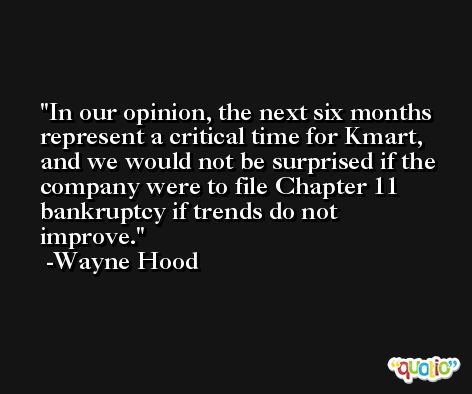 In our opinion, the next six months represent a critical time for Kmart, and we would not be surprised if the company were to file Chapter 11 bankruptcy if trends do not improve. -Wayne Hood
