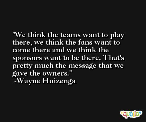 We think the teams want to play there, we think the fans want to come there and we think the sponsors want to be there. That's pretty much the message that we gave the owners. -Wayne Huizenga