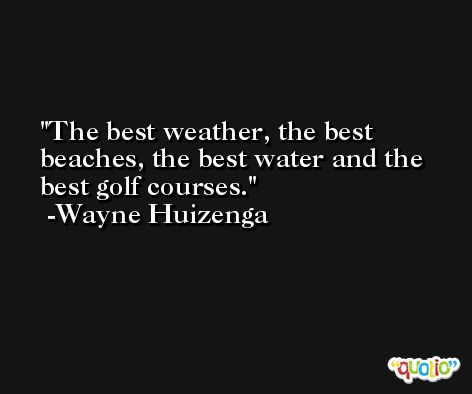 The best weather, the best beaches, the best water and the best golf courses. -Wayne Huizenga
