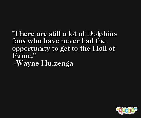There are still a lot of Dolphins fans who have never had the opportunity to get to the Hall of Fame. -Wayne Huizenga