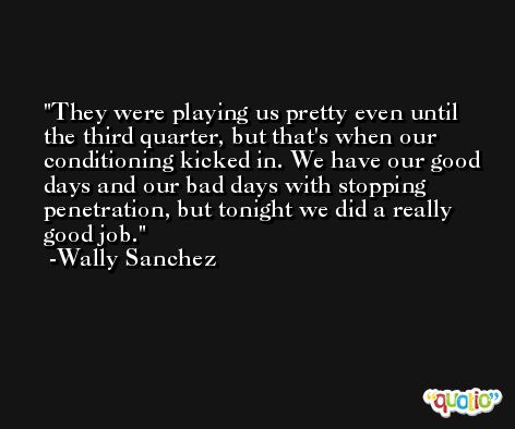 They were playing us pretty even until the third quarter, but that's when our conditioning kicked in. We have our good days and our bad days with stopping penetration, but tonight we did a really good job. -Wally Sanchez