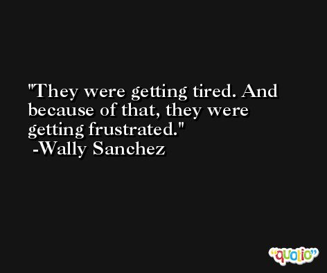 They were getting tired. And because of that, they were getting frustrated. -Wally Sanchez