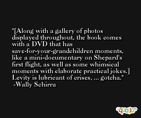 [Along with a gallery of photos displayed throughout, the book comes with a DVD that has save-for-your-grandchildren moments, like a mini-documentary on Shepard's first flight, as well as some whimsical moments with elaborate practical jokes.] Levity is lubricant of crises, ... gotcha. -Wally Schirra