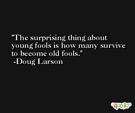 The surprising thing about young fools is how many survive to become old fools. -Doug Larson