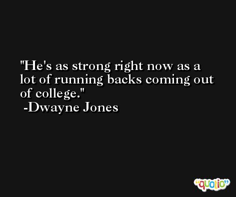 He's as strong right now as a lot of running backs coming out of college. -Dwayne Jones