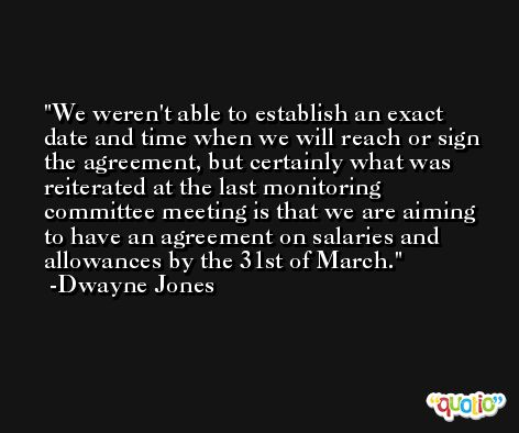 We weren't able to establish an exact date and time when we will reach or sign the agreement, but certainly what was reiterated at the last monitoring committee meeting is that we are aiming to have an agreement on salaries and allowances by the 31st of March. -Dwayne Jones