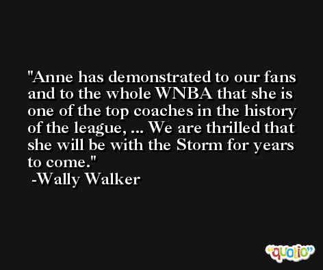 Anne has demonstrated to our fans and to the whole WNBA that she is one of the top coaches in the history of the league, ... We are thrilled that she will be with the Storm for years to come. -Wally Walker