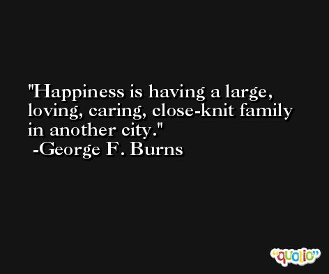 Happiness is having a large, loving, caring, close-knit family in another city. -George F. Burns
