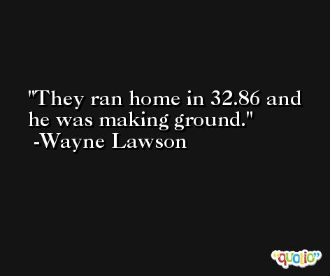 They ran home in 32.86 and he was making ground. -Wayne Lawson
