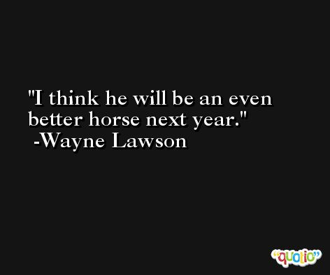 I think he will be an even better horse next year. -Wayne Lawson