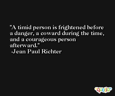 A timid person is frightened before a danger, a coward during the time, and a courageous person afterward. -Jean Paul Richter