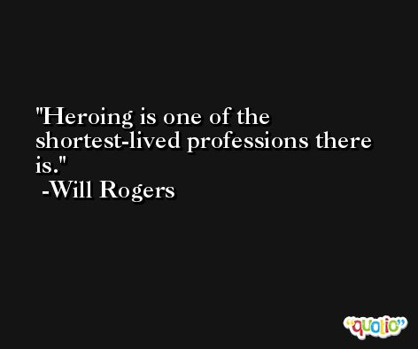 Heroing is one of the shortest-lived professions there is. -Will Rogers