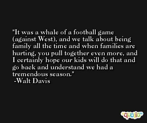 It was a whale of a football game (against West), and we talk about being family all the time and when families are hurting, you pull together even more, and I certainly hope our kids will do that and go back and understand we had a tremendous season. -Walt Davis