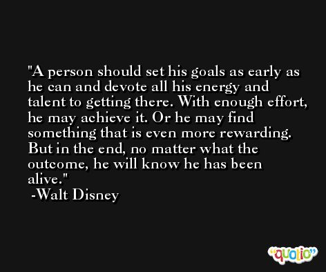 A person should set his goals as early as he can and devote all his energy and talent to getting there. With enough effort, he may achieve it. Or he may find something that is even more rewarding. But in the end, no matter what the outcome, he will know he has been alive. -Walt Disney