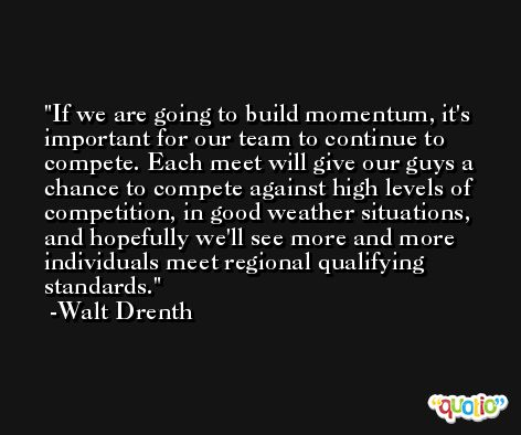 If we are going to build momentum, it's important for our team to continue to compete. Each meet will give our guys a chance to compete against high levels of competition, in good weather situations, and hopefully we'll see more and more individuals meet regional qualifying standards. -Walt Drenth