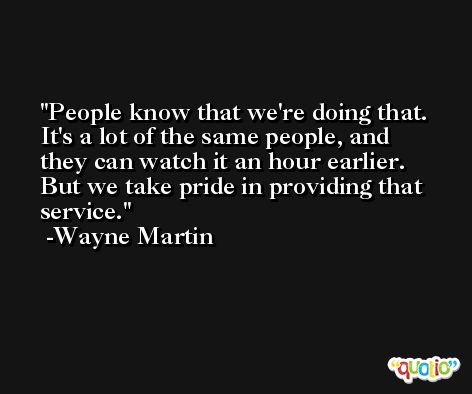 People know that we're doing that. It's a lot of the same people, and they can watch it an hour earlier. But we take pride in providing that service. -Wayne Martin
