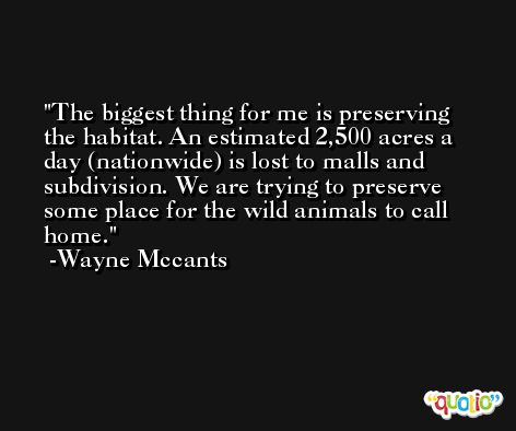 The biggest thing for me is preserving the habitat. An estimated 2,500 acres a day (nationwide) is lost to malls and subdivision. We are trying to preserve some place for the wild animals to call home. -Wayne Mccants