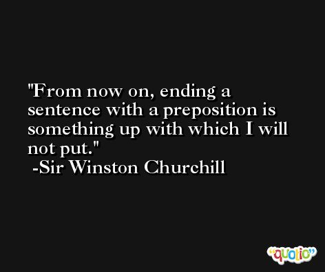 From now on, ending a sentence with a preposition is something up with which I will not put. -Sir Winston Churchill