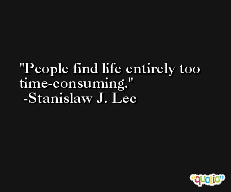 People find life entirely too time-consuming. -Stanislaw J. Lec
