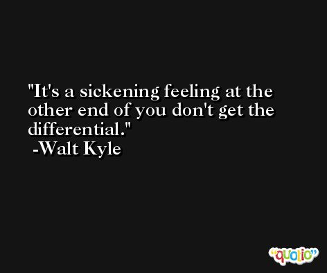 It's a sickening feeling at the other end of you don't get the differential. -Walt Kyle