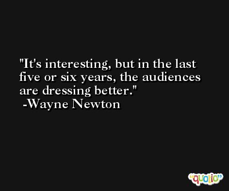 It's interesting, but in the last five or six years, the audiences are dressing better. -Wayne Newton